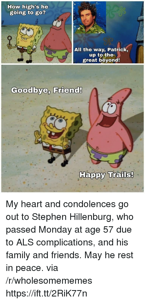 Condolences: How high's he  going to go?  All the way, Patrick,  up to the  great beyond  Goodbye, Friend!  Ha My heart and condolences go out to Stephen Hillenburg, who passed Monday at age 57 due to ALS complications, and his family and friends. May he rest in peace. via /r/wholesomememes https://ift.tt/2RiK77n