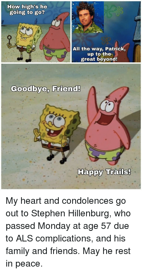 Condolences: How high's he  going to go?  All the way, Patrick,  up to the  great beyond  Goodbye, Friend!  Ha My heart and condolences go out to Stephen Hillenburg, who passed Monday at age 57 due to ALS complications, and his family and friends. May he rest in peace.