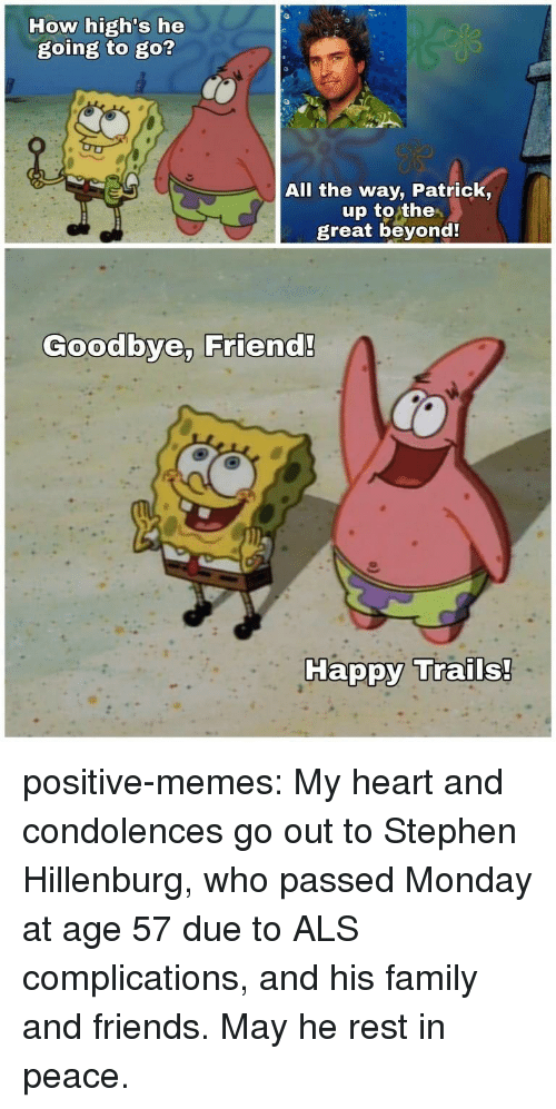 Condolences: How high's he  going to go?  All the way, Patrick,  up to the  great beyond  Goodbye, Friend!  Ha positive-memes:  My heart and condolences go out to Stephen Hillenburg, who passed Monday at age 57 due to ALS complications, and his family and friends. May he rest in peace.