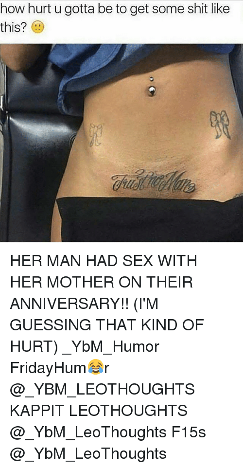 Memes, Sex, and Shit: how hurt u gotta be to get some shit like  this? HER MAN HAD SEX WITH HER MOTHER ON THEIR ANNIVERSARY!! (I'M GUESSING THAT KIND OF HURT) _YbM_Humor FridayHum😂r @_YBM_LEOTHOUGHTS KAPPIT LEOTHOUGHTS @_YbM_LeoThoughts F15s @_YbM_LeoThoughts