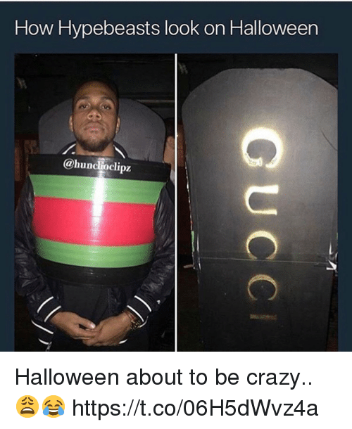 Crazy, Halloween, and How: How Hypebeasts look on Halloween  @huncioclipz Halloween about to be crazy.. 😩😂 https://t.co/06H5dWvz4a