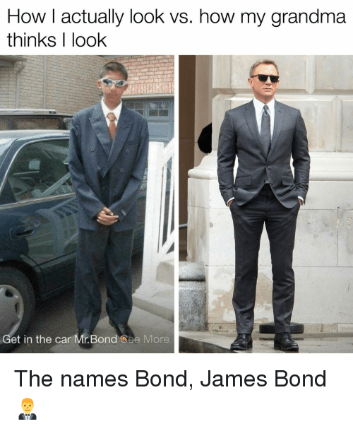 James Bond: How I actually look vs. how my grandma  thinks I look  Get in the car Mr. Bond See More The names Bond, James Bond 🤵