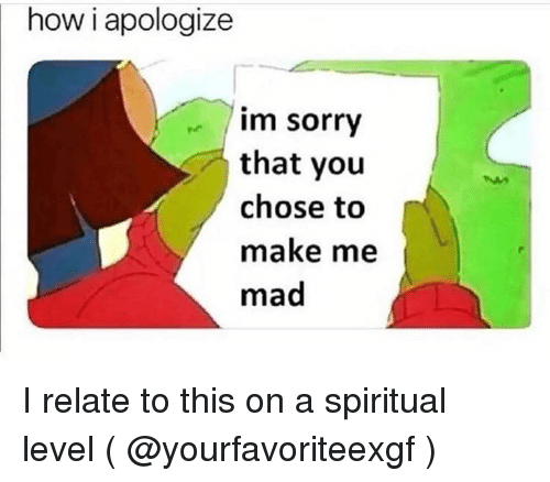 Sorry, Girl Memes, and Mad: how i apologize  im sorry  that you  chose to  make me  mad I relate to this on a spiritual level ( @yourfavoriteexgf )