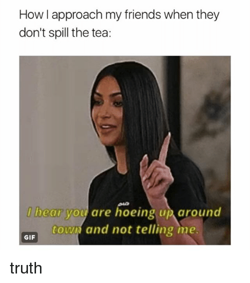 Friends, Gif, and Girl Memes: How I approach my friends when they  don't spill the tea:  l'he (Il VOLV are hoeing up、around  towd and not telling me  GIF truth