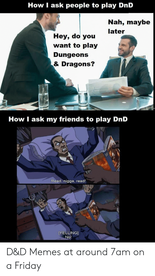 d&amp d: How I ask people to play DnD  Nah, maybe  later  Hey, do you  want to play  Dungeons  & Dragons?  How I ask my friends to play DnD  Read, nigga, read!  [YELLING]  No D&D Memes at around 7am on a Friday