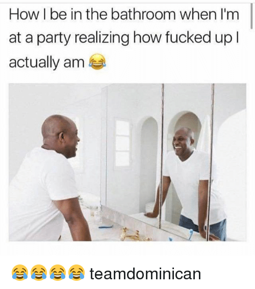Memes, Party, and 🤖: How I be in the bathroom when I'm  at a party realizing how fucked up l  actually am 😂😂😂😂 teamdominican