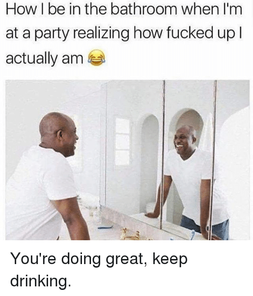 Drinking, Memes, and Party: How I be in the bathroom when I'm  at a party realizing how fucked up l  actually am You're doing great, keep drinking.