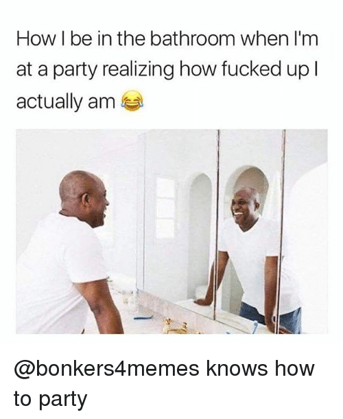 Party, How To, and Dank Memes: How I be in the bathroom when l'm  at a party realizing how fucked up l  actually anm @bonkers4memes knows how to party