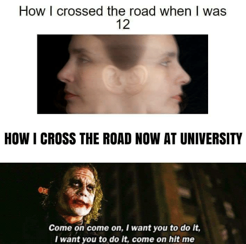 The Road: How I crossed the road when I was  12  HOW I CROSS THE ROAD NOW AT UNIVERSITY  Come on come on, I want you to do it,  Iwant you to do it, come on hit me