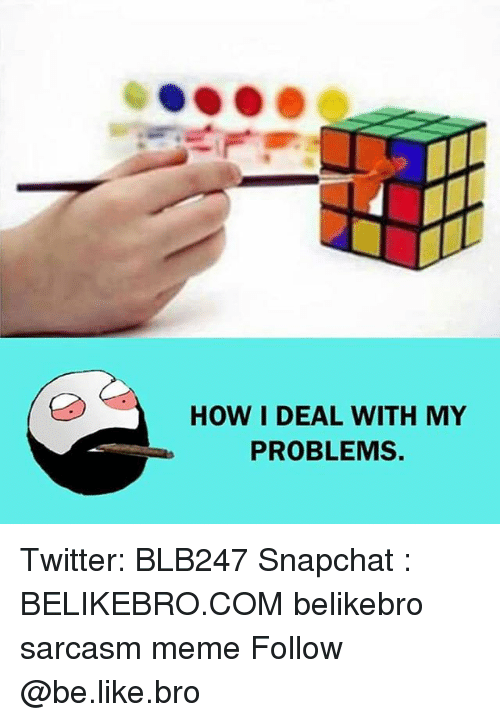 Snapchater: HOW I DEAL WITH MY  PROBLEMS. Twitter: BLB247 Snapchat : BELIKEBRO.COM belikebro sarcasm meme Follow @be.like.bro