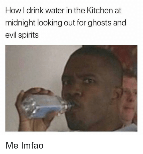 Funny, Water, and Evil: How I drink water in the Kitchen at  midnight looking out for ghosts and  evil spirits Me lmfao