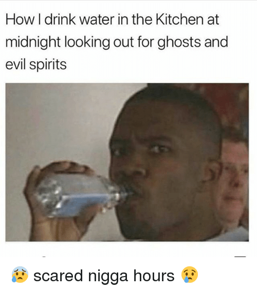 Memes, Water, and Evil: How I drink water in the Kitchen at  midnight looking out for ghosts and  evil spirits 😰 scared nigga hours 😢