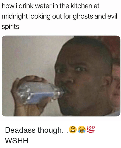 Memes, Wshh, and Water: how i drink water in the kitchen at  midnight looking out for ghosts and evil  spirits Deadass though...😩😂💯 WSHH