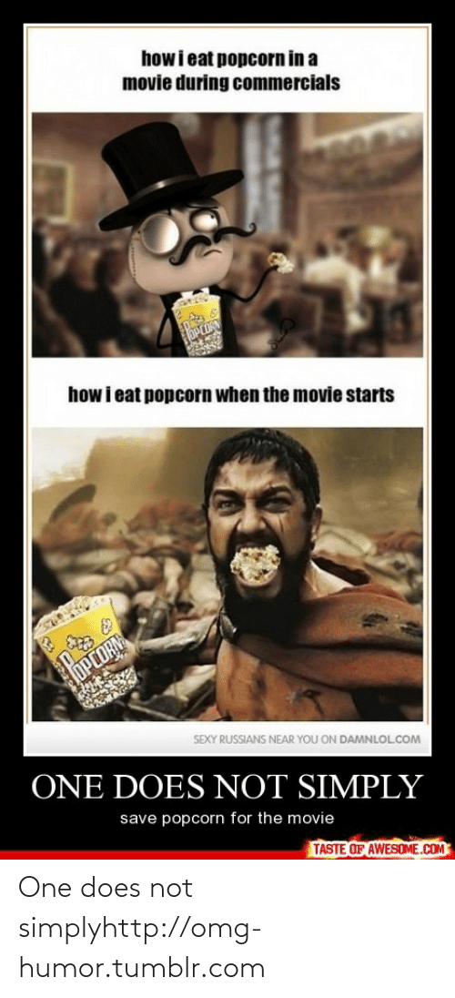 Popcorn: how i eat popcorn in a  movie during commercials  OPCORN  how i eat popcorn when the movie starts  oPEDRN  SEXY RUSSIANS NEAR YOU ON DAMNLOLCOM  ONE DOES NOT SIMPLY  save popcorn for the movie  TASTE OF AWESOME.COM One does not simplyhttp://omg-humor.tumblr.com