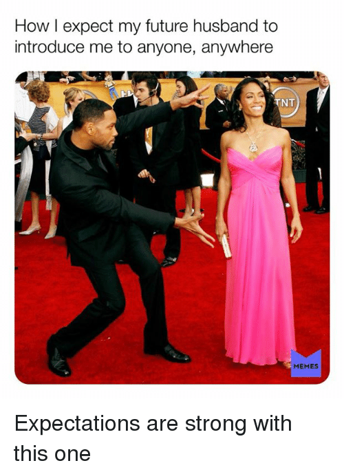 Dank, Future, and Memes: How I expect my future husband to  introduce me to anyone, anywhere  NT  MEMES Expectations are strong with this one