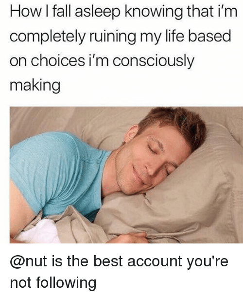 Fall, Life, and Best: How I fall asleep knowing that i'rm  completely ruining my life based  on choices i'm consciously  making @nut is the best account you're not following