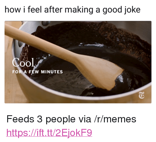 "Memes, Cool, and Good: how i feel after making a good joke  Cool  FOR AFEW MINUTES <p>Feeds 3 people via /r/memes <a href=""https://ift.tt/2EjokF9"">https://ift.tt/2EjokF9</a></p>"