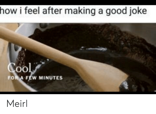 How I Feel: how i feel after making a good joke  Cool  FOR A FEW MINUTES Meirl