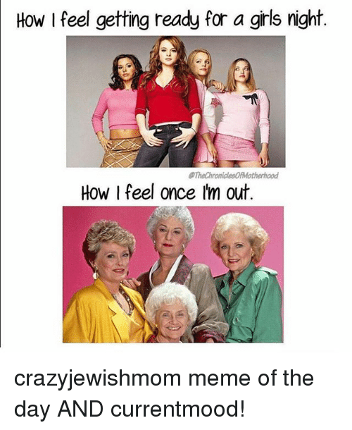 Girls, Meme, and Jewish: How I feel getting ready for a girls night  TheChroniclesOfMotherhood  How I feel once Im out crazyjewishmom meme of the day AND currentmood!
