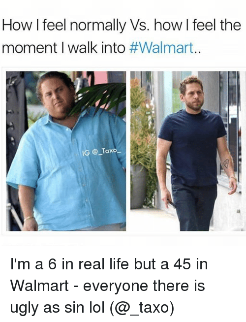 Funny, Life, and Lol: How I feel normally Vs. how I feel the  moment I walk into #Walmart.  IG @ Taxo I'm a 6 in real life but a 45 in Walmart - everyone there is ugly as sin lol (@_taxo)