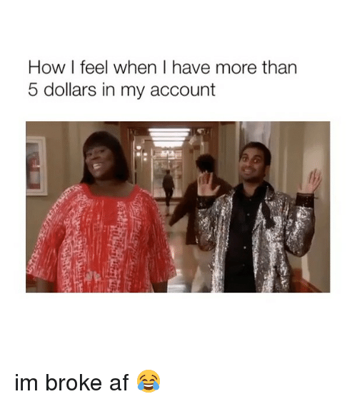 how i feel when: How I feel when I have more than  5 dollars in my account im broke af 😂