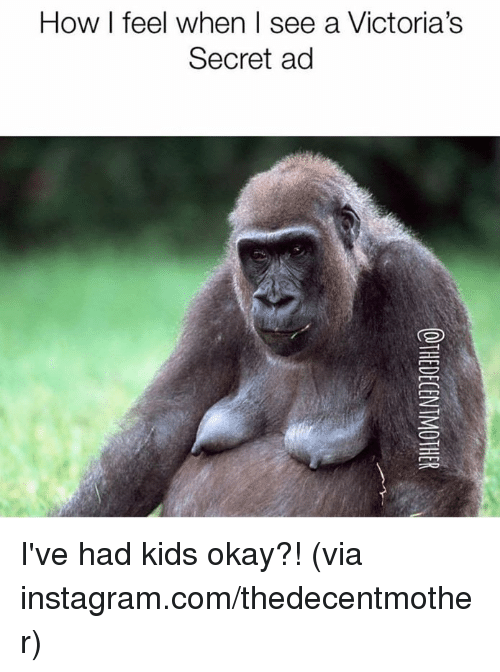 how i feel when: How I feel when I see a Victoria's  Secret ad I've had kids okay?!  (via instagram.com/thedecentmother)
