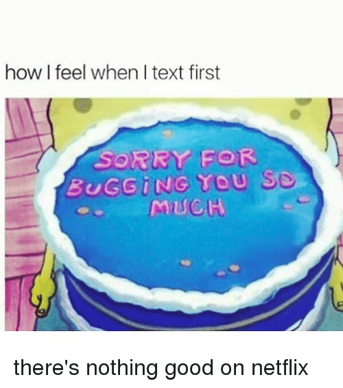 how i feel when: how I feel when I text first  SORRY FOR  BUGGiNG YOU S9.  MUCH there's nothing good on netflix