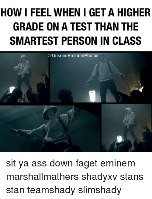 eminem photos: HOW I FEEL WHEN IGET A HIGHER  GRADE ON A TEST THAN THE  SMARTEST PERSON IN CLASS  Unseen Eminem Photos sit ya ass down faget eminem marshallmathers shadyxv stans stan teamshady slimshady