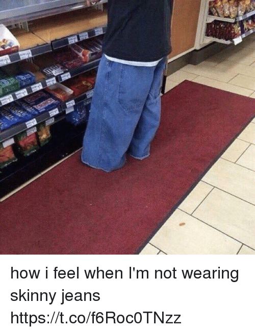 Funny, Skinny, and How: how i feel when I'm not wearing skinny jeans https://t.co/f6Roc0TNzz