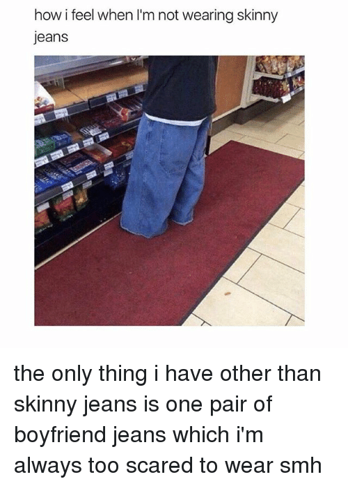 Memes, Skinny, and Smh: how i feel when I'm not wearing skinny  jeans the only thing i have other than skinny jeans is one pair of boyfriend jeans which i'm always too scared to wear smh