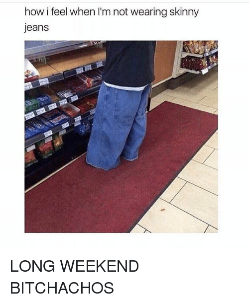 Trendy, How, and Jeans: how i feel when I'm not wearingskinny  Jeans LONG WEEKEND BITCHACHOS
