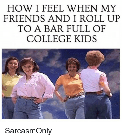 how i feel when: HOW I FEEL WHEN MY  FRIENDS ANDI ROLL UP  TO A BAR FULL OF  COLLEGE KIDS SarcasmOnly