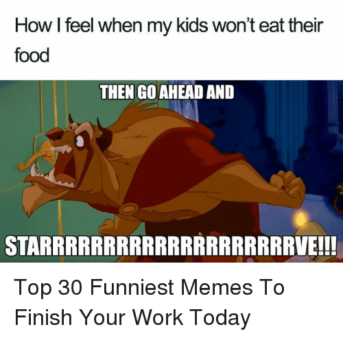 funniest memes: How I feel when my kids won't eat their  food  THEN GO AHEAD AND  STARRRRRRRRRRRRRRRRRRRRVE!!! Top 30 Funniest Memes To Finish Your Work Today