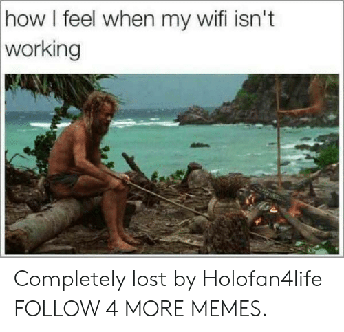how i feel when: how I feel when my wifi isn't  working Completely lost by Holofan4life FOLLOW 4 MORE MEMES.