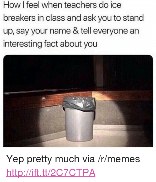 """how i feel when: How I feel when teachers do ice  breakers in class and ask you to stand  up, say your name & tell everyone an  interesting fact about you <p>Yep pretty much via /r/memes <a href=""""http://ift.tt/2C7CTPA"""">http://ift.tt/2C7CTPA</a></p>"""