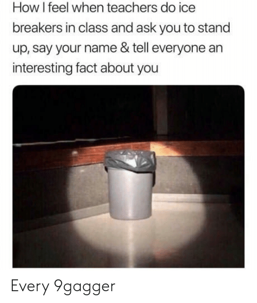 how i feel when: How I feel when teachers do ice  breakers in class and ask you to stand  up, say your name & tell everyone an  interesting fact about you Every 9gagger