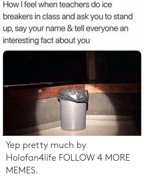 how i feel when: How I feel when teachers do ice  breakers in class and ask you to stand  up, say your name & tell everyone an  interesting fact about you Yep pretty much by Holofan4life FOLLOW 4 MORE MEMES.