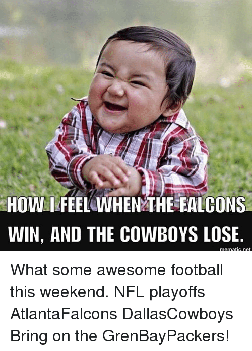 Cowboys Losing: HOW I FEEL WHEN THE FALCONS  WIN, AND THE COWBOYS LOSE  mematic, net What some awesome football this weekend. NFL playoffs AtlantaFalcons DallasCowboys Bring on the GrenBayPackers!