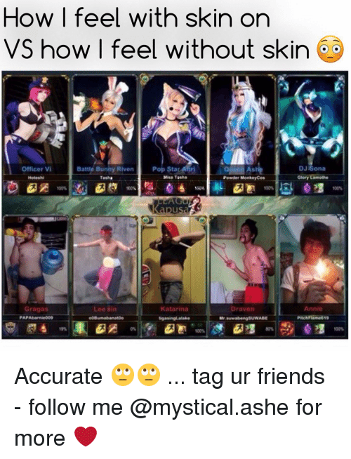 riven: How I feel with skin on  VS how I feel without skin  Pop Star Anni  DJ Sona  Officer Vi  Battle Bunny Riven  Glory Lamothe  Miss Tasha  Hoteshi  Tasha  Powder Monkeyc  Gragas  Lee sin  Katarina  Annie  Draven  gsuwABE  PAP Abarnie009  Mr Suwabengs Accurate 🙄🙄 ... tag ur friends - follow me @mystical.ashe for more ❤