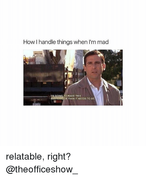Memes, Relatable, and Mad: How I handle things when I'm mad  M GOING TO MAKE THIS  WAY HARDER THAN IT NEEDS TO BE relatable, right? @theofficeshow_