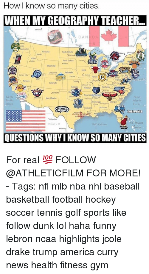 America, Baseball, and Basketball: How I know so many cities.  WHEN MY GEOGRAPHYTEACHER..  CAN  SONICS  North  VTO  Idaho  BUCKS  herre  STON  Nebraska  on, D G  Colorado  Missouri  PHX  North  New  Atlantic  Ocea  Alabama  BPUAS  ONBAMEMES  MEXICO  MIAMI  QUESTIONS WHY IKNOW SO MANY CITIES For real 💯 FOLLOW @ATHLETICFILM FOR MORE! - Tags: nfl mlb nba nhl baseball basketball football hockey soccer tennis golf sports like follow dunk lol haha funny lebron ncaa highlights jcole drake trump america curry news health fitness gym
