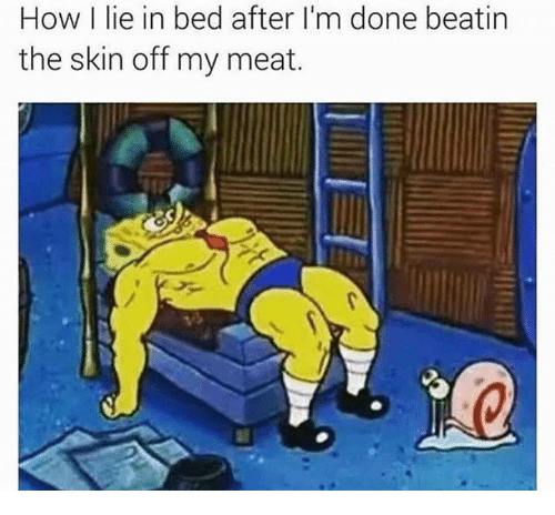 SpongeBob: How I lie in bed after I'm done beatin  the skin off my meat.
