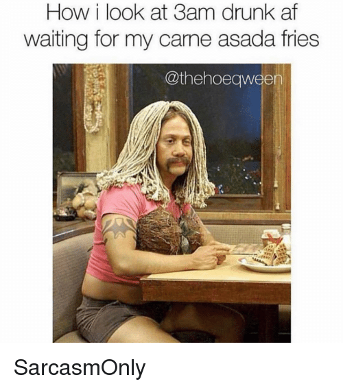 asada: How i look at 3am drunk af  waiting for my carme asada fries  @thehoeqween SarcasmOnly