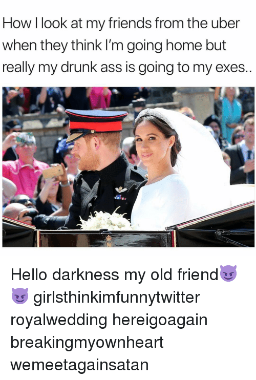 Hello Darkness My Old: How I look at my friends from the uber  when they think I'm going home but  really my drunk ass is going to my exes Hello darkness my old friend😈😈 girlsthinkimfunnytwitter royalwedding hereigoagain breakingmyownheart wemeetagainsatan