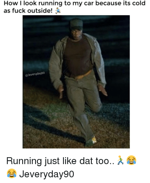 Memes, 🤖, and Car: How I look running to my car because its cold  as fuck outside!  Jeveryday90 Running just like dat too..🏃😂😂 Jeveryday90