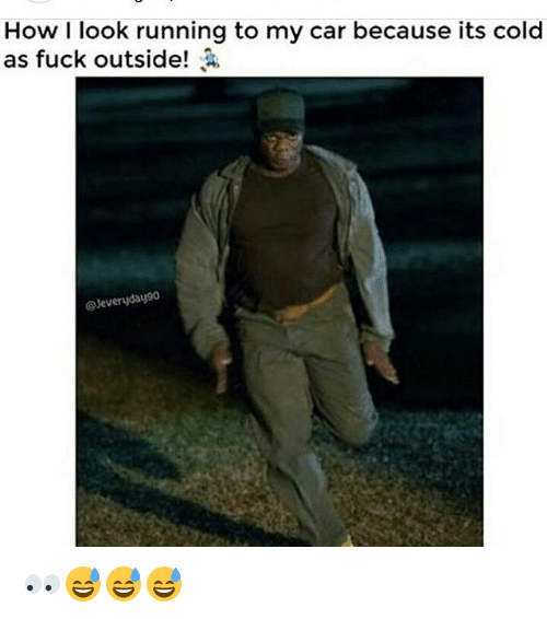 Memes, 🤖, and Car: How I look running to my car because its cold  as fuck outside!  Jeveryday90 👀😅😅😅