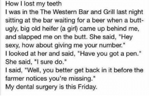 """Beer, Butt, and Friday: How I lost my teeth  I was in the The Western Bar and Grill last night  sitting at the bar waiting for a beer when a butt  ugly, big old heifer (a girl) came up behind me,  and slapped me on the butt. She said, """"Hey  sexy, how about giving me your number.""""  I looked at her and said, """"Have you got a pen  She said, """"I sure do.""""  I said, """"Well, you better get back in it before the  farmer notices you're missing.  My dental surgery is this Friday.  Il"""