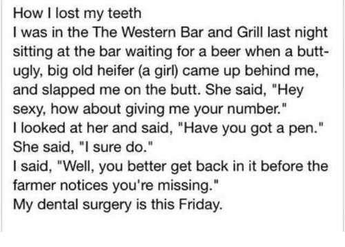 """Beer, Butt, and Friday: How I lost my teeth  I was in the The Western Bar and Grill last night  sitting at the bar waiting for a beer when a butt-  ugly, big old heifer (a girl) came up behind me,  and slapped me on the butt. She said, """"Hey  sexy, how about giving me your number.""""  I looked at her and said, """"Have you got a pen.""""  She said, """"I sure do.""""  I said, """"Well, you better get back in it before the  farmer notices you're missing.""""  My dental surgery is this Friday."""