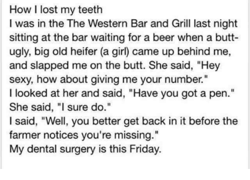 """Beer, Butt, and Friday: How I lost my teeth  I was in the The Western Bar and Grill last night  sitting at the bar waiting for a beer when a butt-  ugly, big old heifer (a girl) came up behind me,  and slapped me on the butt. She said, """"Hey  sexy, how about giving me your number.""""  I looked at her and said, """"Have you got a pen.""""  She said, """"I sure do.""""  I said, """"Well, you better get back in it before the  farmer notices you're missing.""""  My dental surgery is this Friday"""