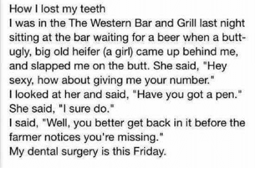 """Beer, Butt, and Friday: How I lost my teeth  I was in the The Western Bar and Gril last night  sitting at the bar waiting for a beer when a butt-  ugly, big old heifer (a girl) came up behind me,  and slapped me on the butt. She said, """"Hey  sexy, how about giving me your number""""  I looked at her and said, """"Have you got a pen.""""  She said, """"I sure do.  I said, """"Well, you better get back in it before the  farmer notices you're missing.""""  My dental surgery is this Friday."""